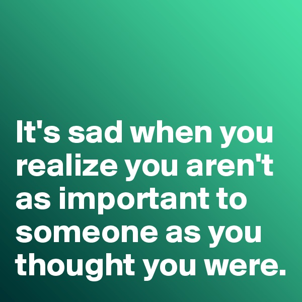 It's sad when you realize you aren't as important to someone as you thought you were.