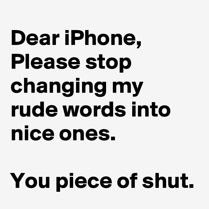 Dear iPhone, Please stop changing my rude words into nice ones.  You piece of shut.