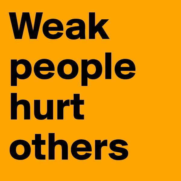Weak people hurt others