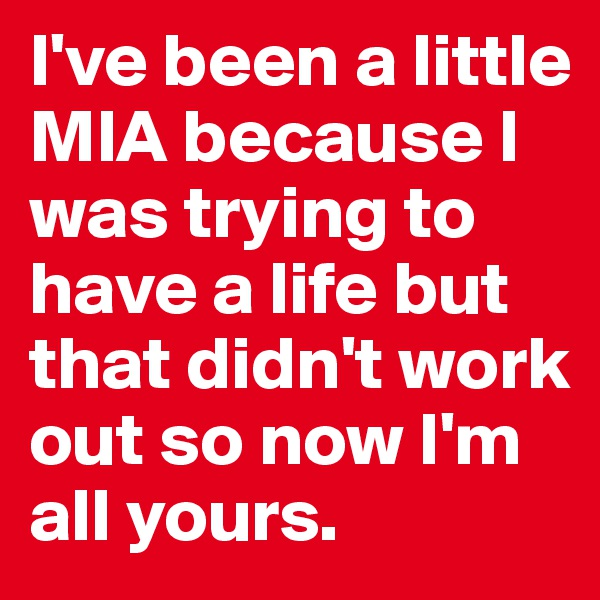I've been a little MIA because I was trying to have a life but that didn't work out so now I'm all yours.