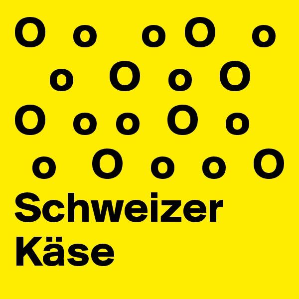 O   o     o  O    o     o    O   o   O   O   o  o   O   o    o    O   o   o   O Schweizer Käse