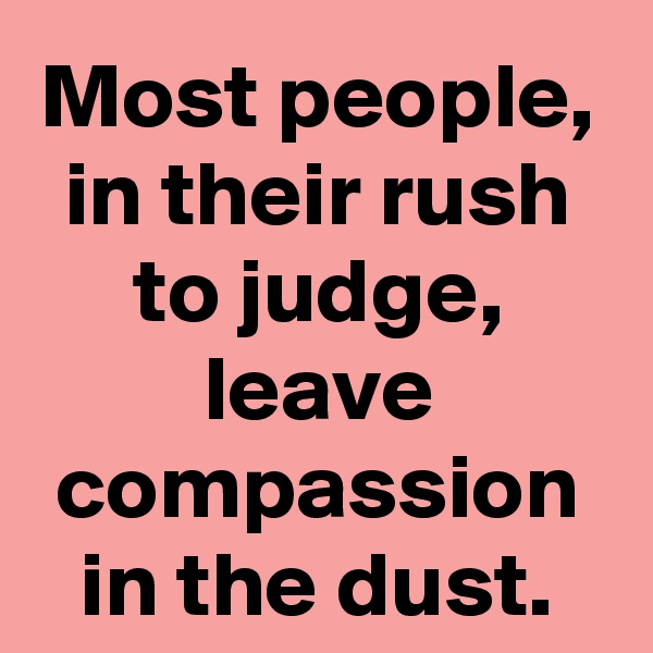 Most people, in their rush to judge, leave compassion in the dust.