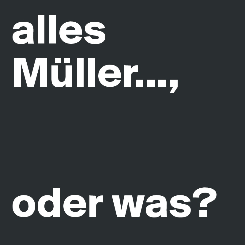 Alles Müller Oder Was Post By Aehmpaeh On Boldomatic