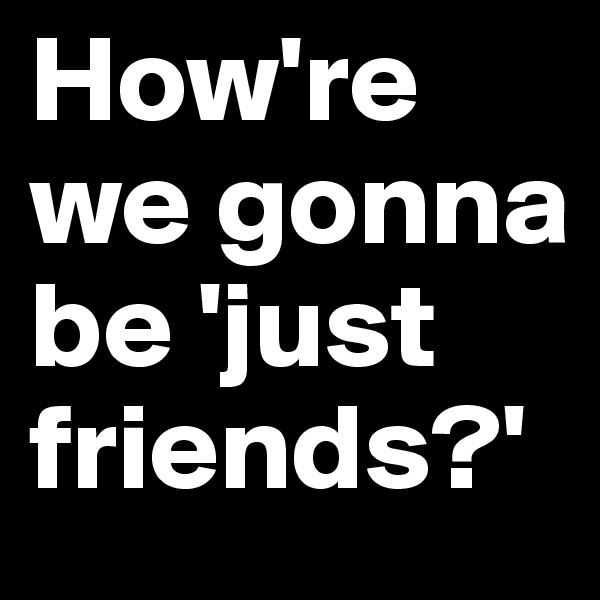 How're we gonna be 'just friends?'
