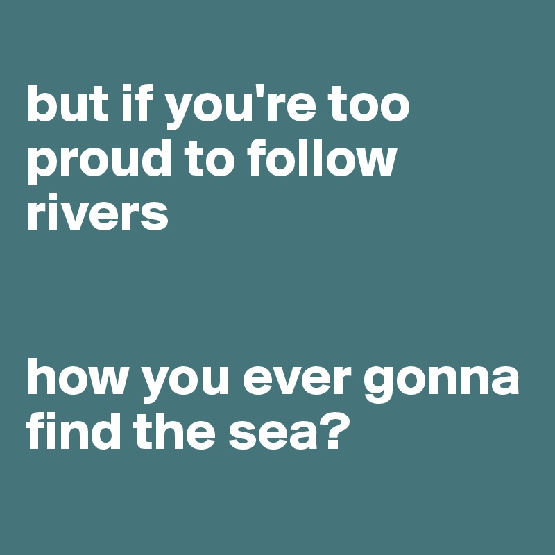 but if you're too proud to follow rivers   how you ever gonna find the sea?