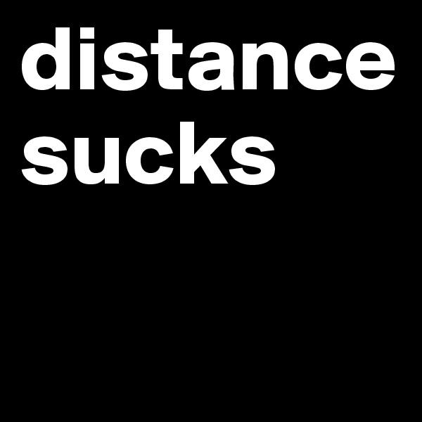 distance sucks