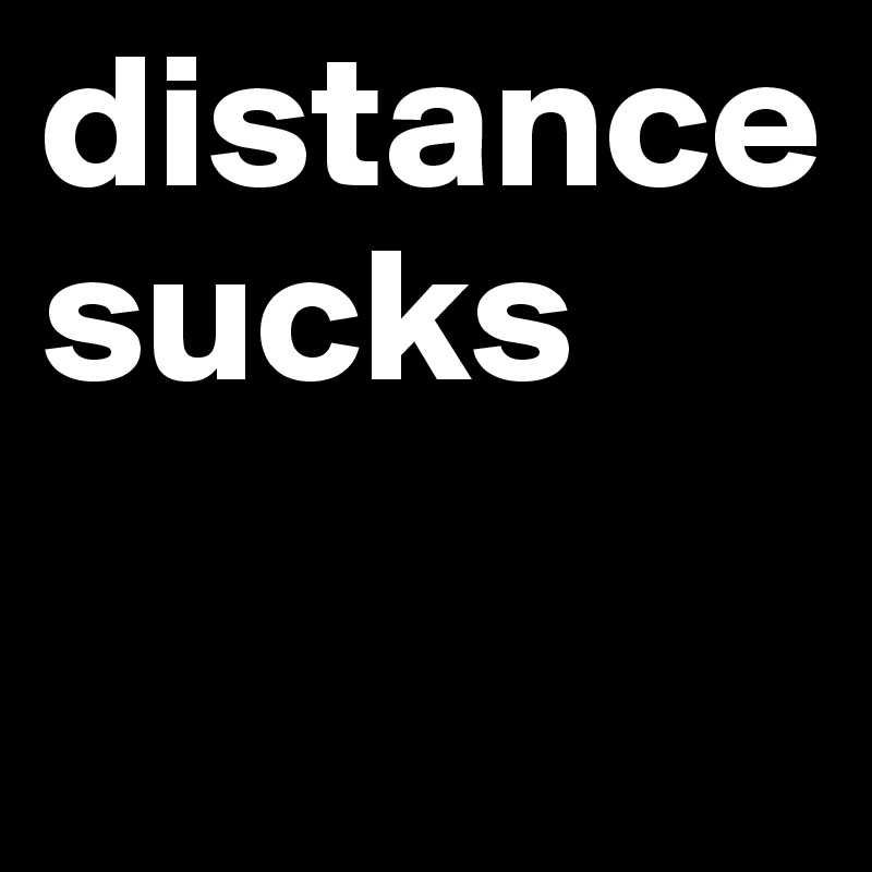 distance sucks