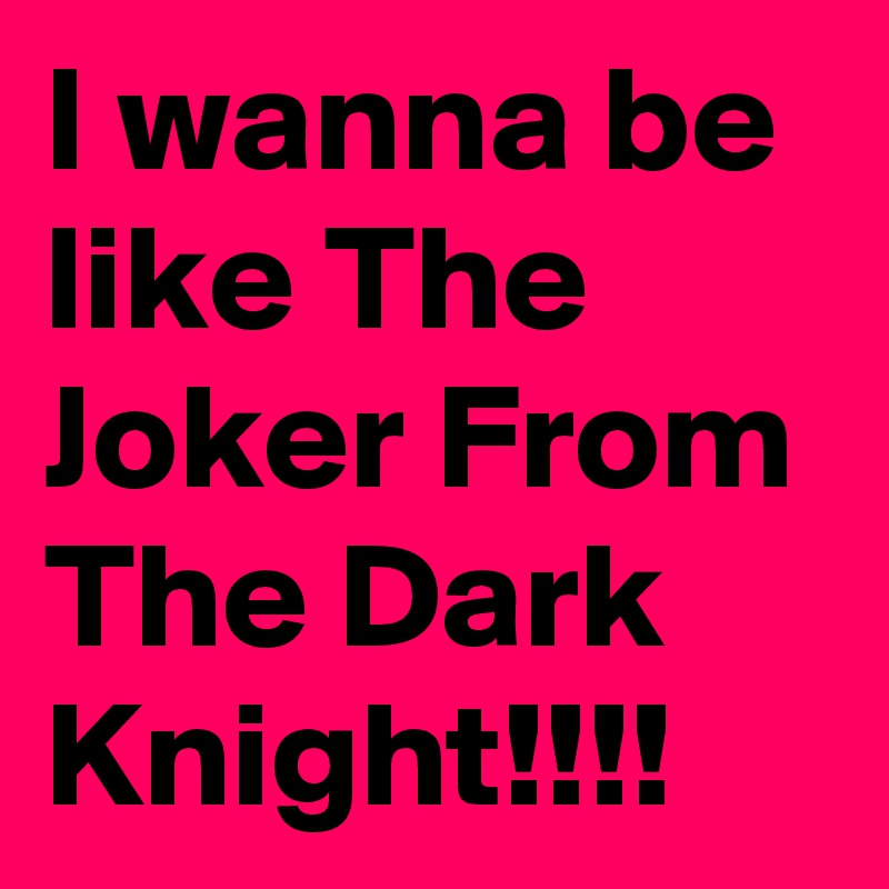 I wanna be like The Joker From The Dark Knight!!!!