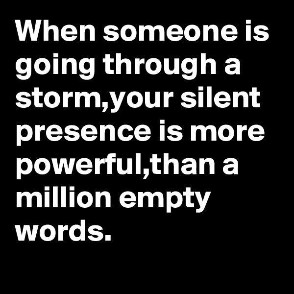 When someone is going through a storm,your silent presence is more powerful,than a million empty words.