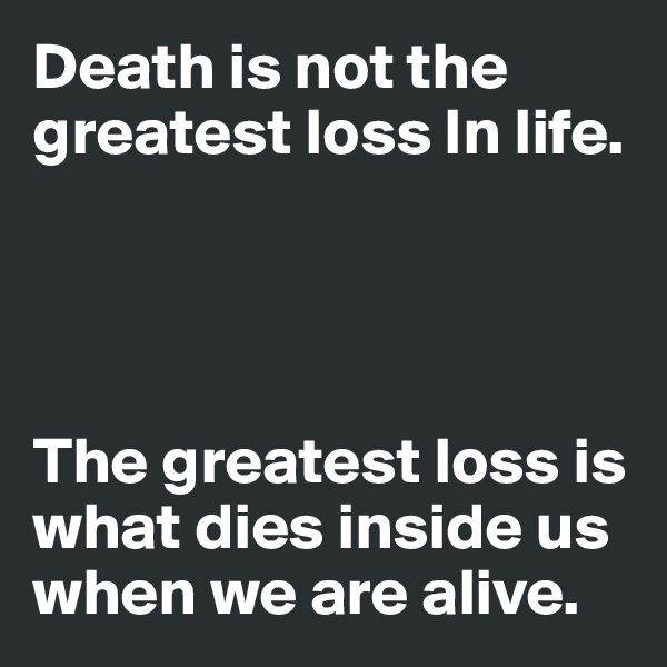 Death is not the greatest loss In life.     The greatest loss is what dies inside us when we are alive.