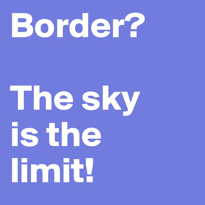 Border?  The sky is the limit!