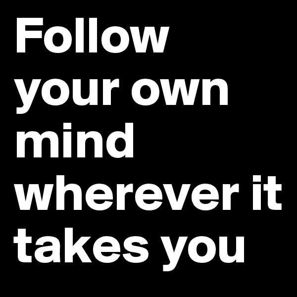 Follow your own mind wherever it takes you