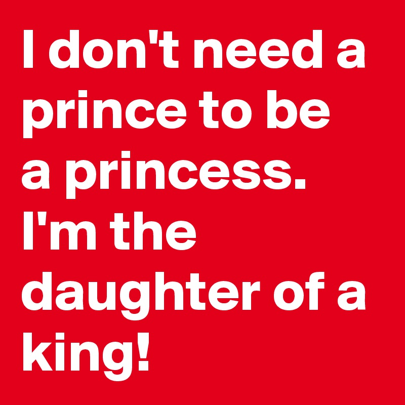 I don't need a prince to be a princess. I'm the daughter of a king!