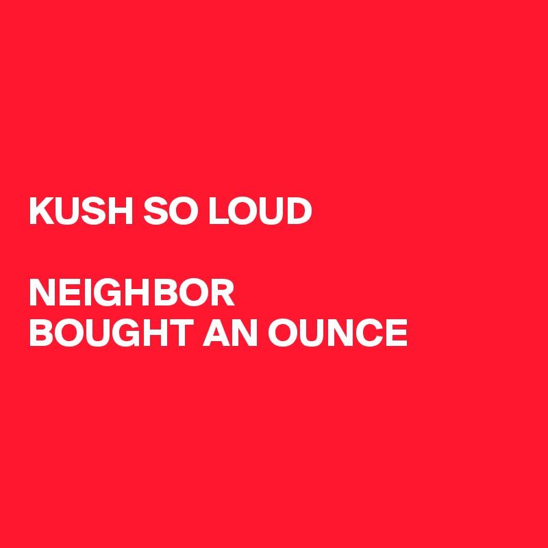 KUSH SO LOUD  NEIGHBOR BOUGHT AN OUNCE