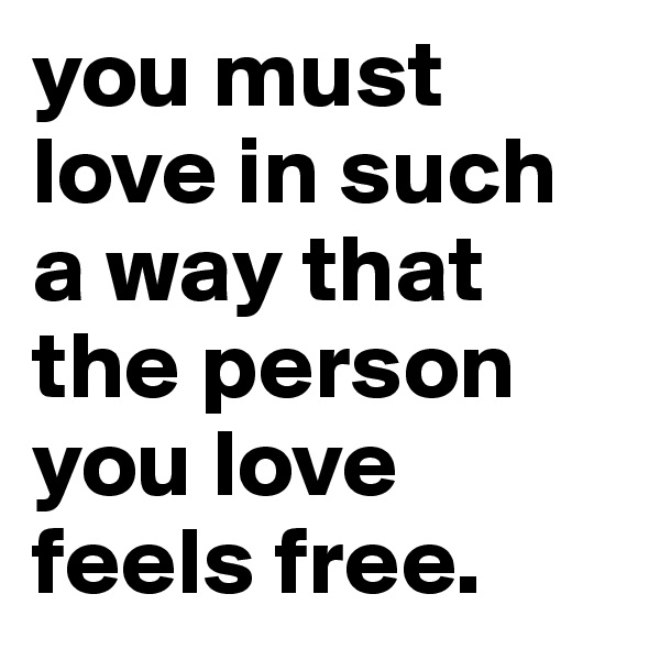 you must love in such a way that the person you love feels free.