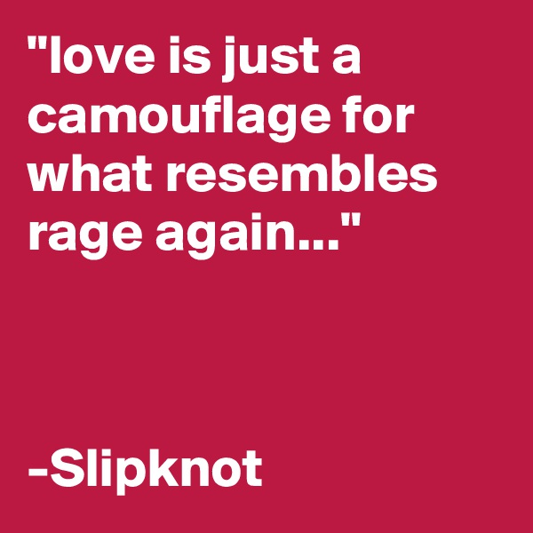 """""""love is just a camouflage for what resembles rage again...""""    -Slipknot"""