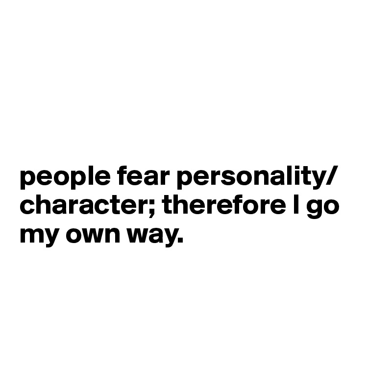 people fear personality/ character; therefore I go my own way.