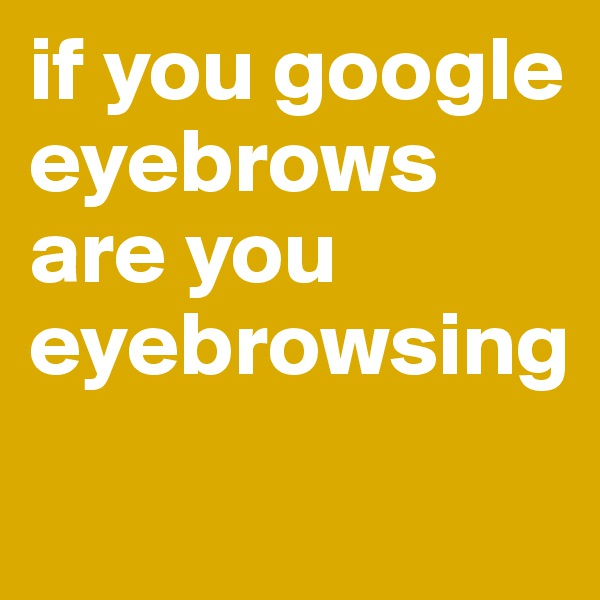 if you google eyebrows are you eyebrowsing