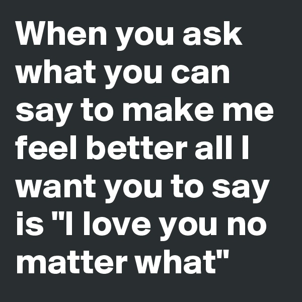 """When you ask what you can say to make me feel better all I want you to say is """"I love you no matter what"""""""