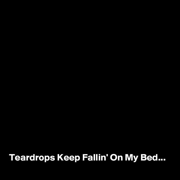 Teardrops Keep Fallin' On My Bed...