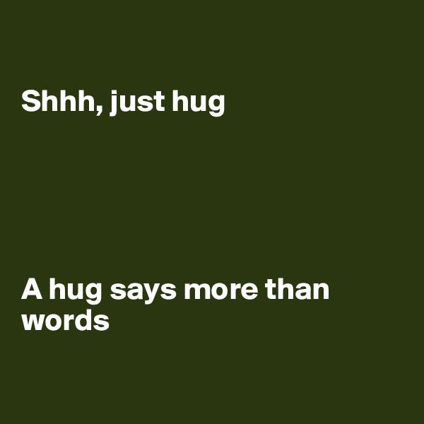 Shhh, just hug      A hug says more than words