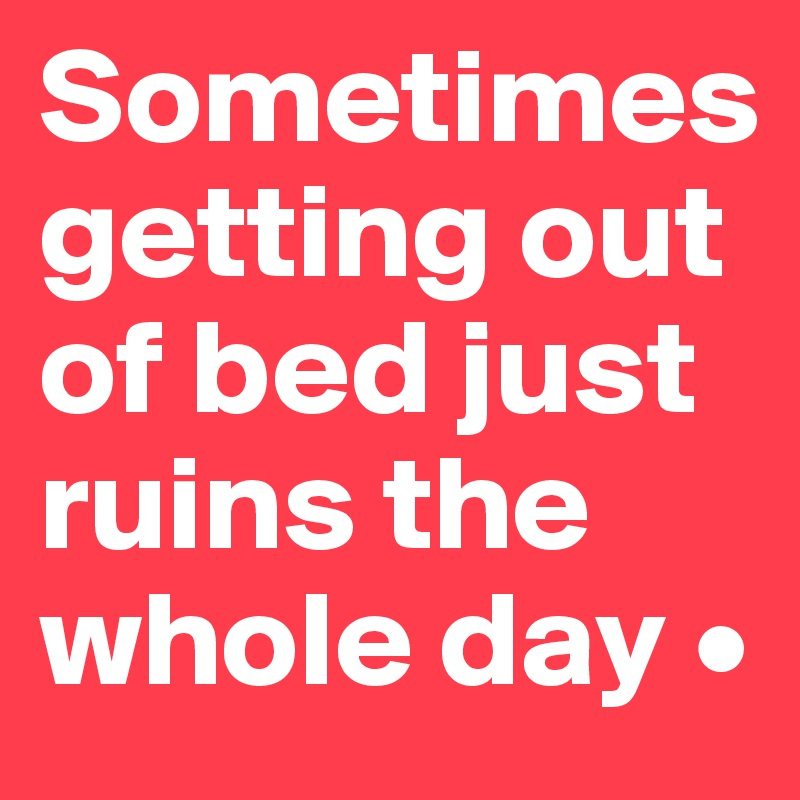 Image result for sometimes getting out of bed just ruined the whole day