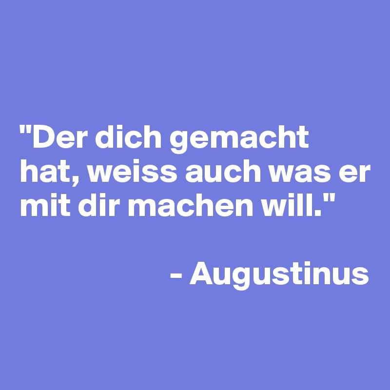 """""""Der dich gemacht hat, weiss auch was er mit dir machen will.""""                         - Augustinus"""