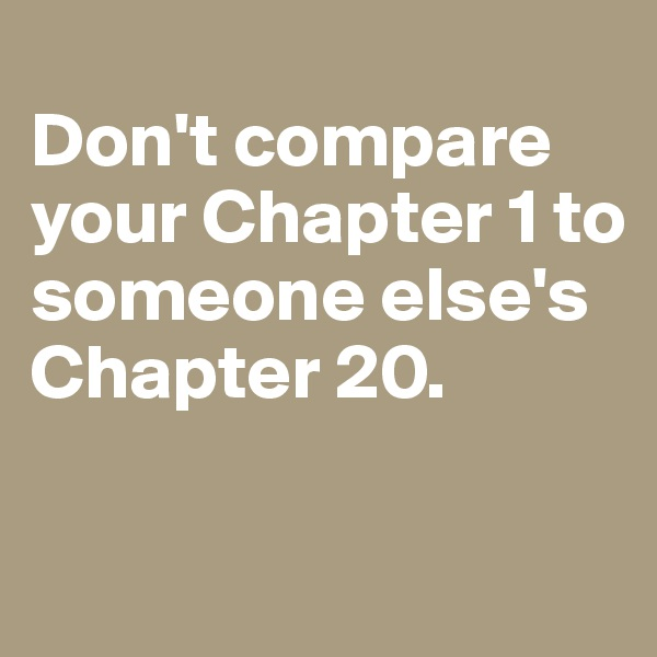Don't compare your Chapter 1 to someone else's Chapter 20.