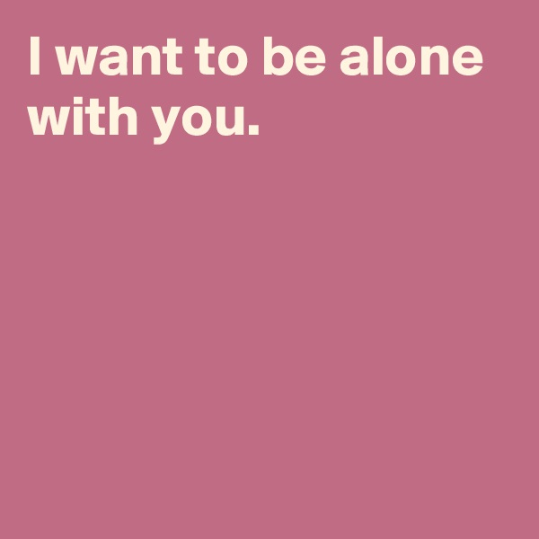 I want to be alone with you.