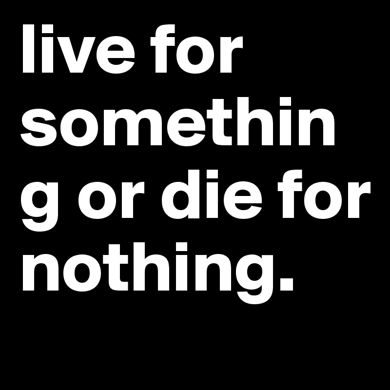 live for something or die for nothing.