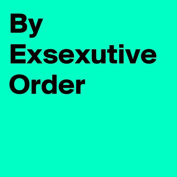 By Exsexutive Order