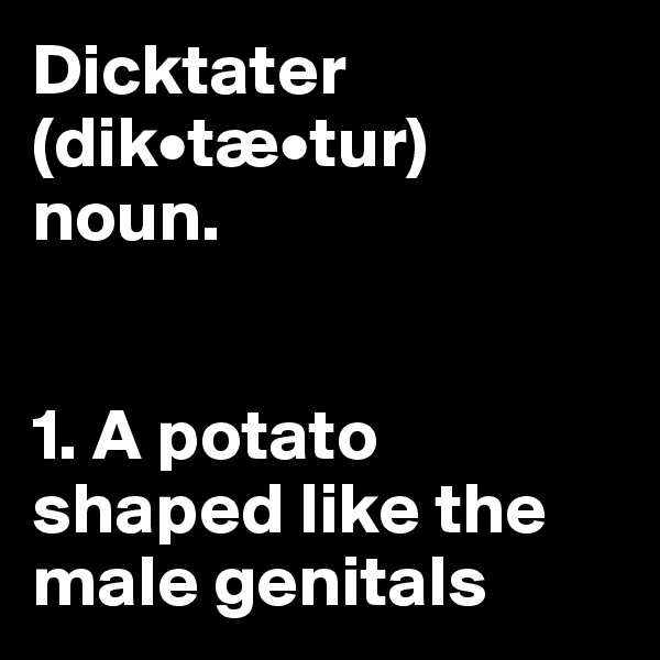 Dicktater (dik•tæ•tur) noun.   1. A potato shaped like the male genitals