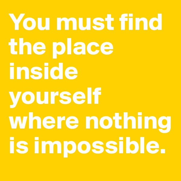 You must find the place inside yourself where nothing is impossible.