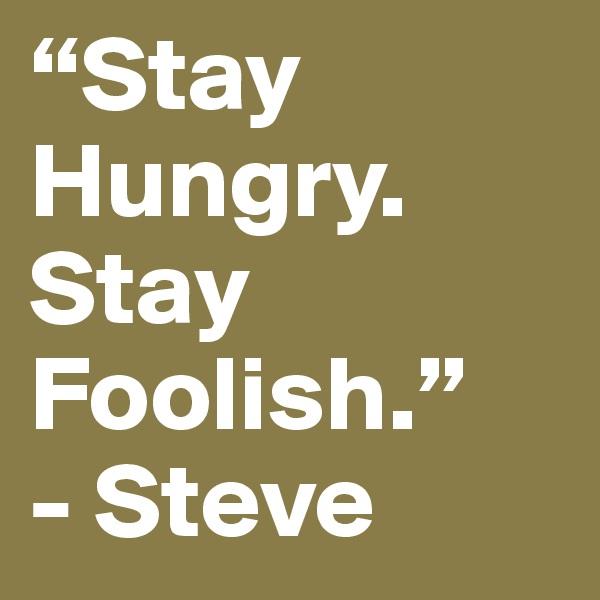 """Stay Hungry. Stay  Foolish."" - Steve"