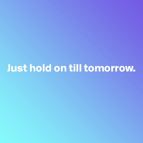 Just hold on till tomorrow.