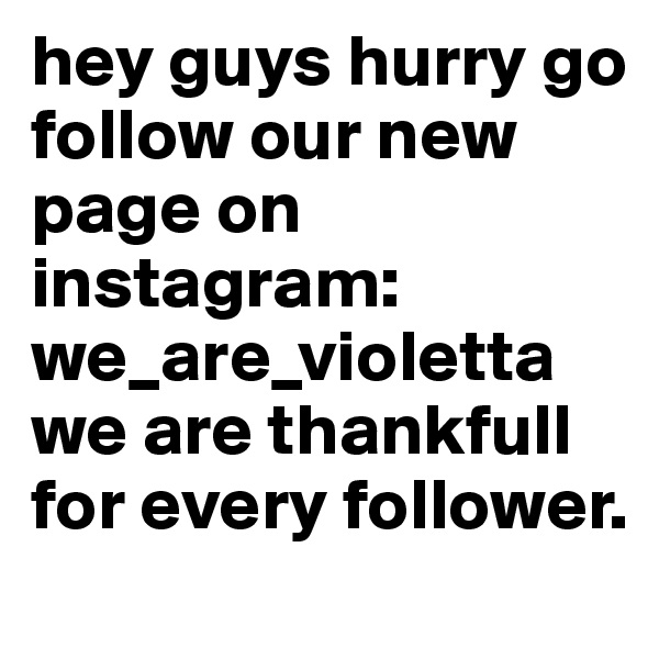 hey guys hurry go follow our new page on instagram:    we_are_violetta we are thankfull for every follower.