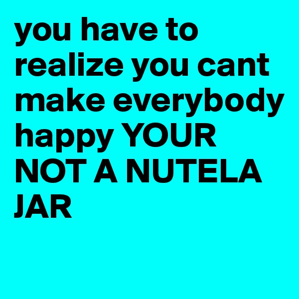 you have to realize you cant make everybody happy YOUR NOT A NUTELA JAR