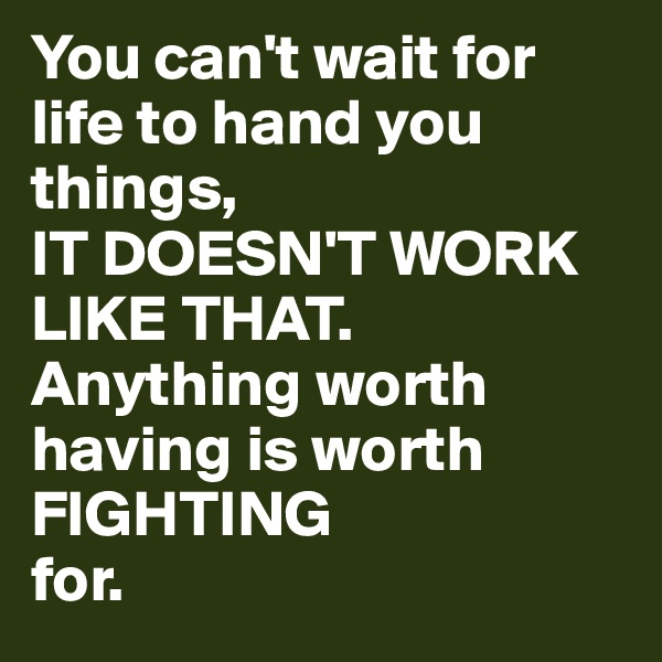 You can't wait for life to hand you things, IT DOESN'T WORK LIKE THAT. Anything worth having is worth FIGHTING for.