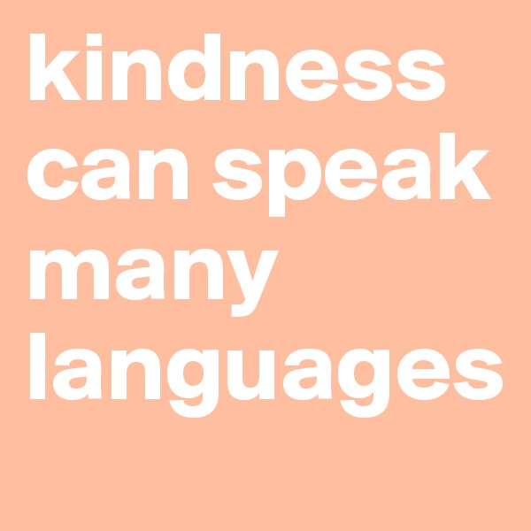 kindness can speak many languages