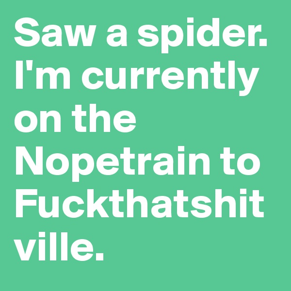 Saw a spider. I'm currently on the Nopetrain to Fuckthatshitville.