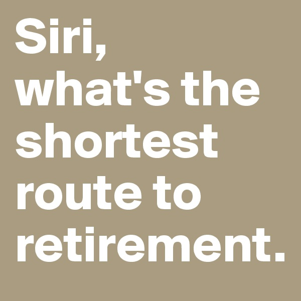 Siri,  what's the shortest route to retirement.