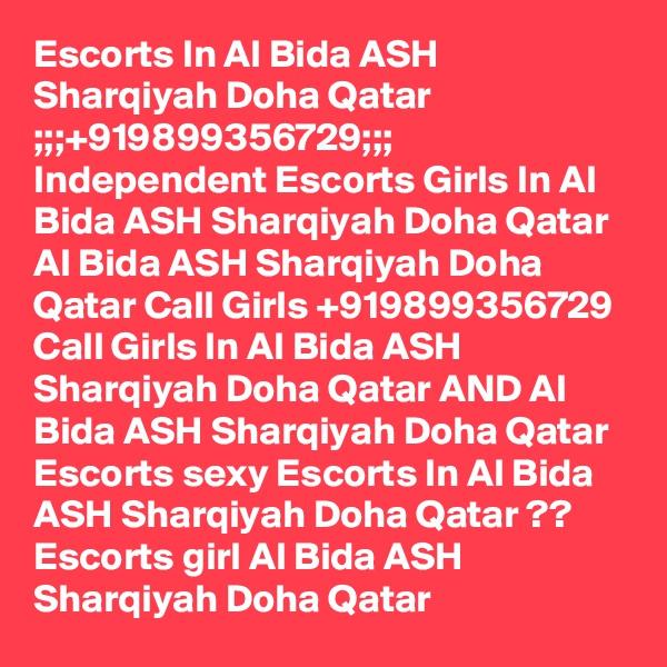 Escorts In Al Bida ASH Sharqiyah Doha Qatar ;;;+919899356729;;; Independent Escorts Girls In Al Bida ASH Sharqiyah Doha Qatar Al Bida ASH Sharqiyah Doha Qatar Call Girls +919899356729 Call Girls In Al Bida ASH Sharqiyah Doha Qatar AND Al Bida ASH Sharqiyah Doha Qatar Escorts sexy Escorts In Al Bida ASH Sharqiyah Doha Qatar ?? Escorts girl Al Bida ASH Sharqiyah Doha Qatar
