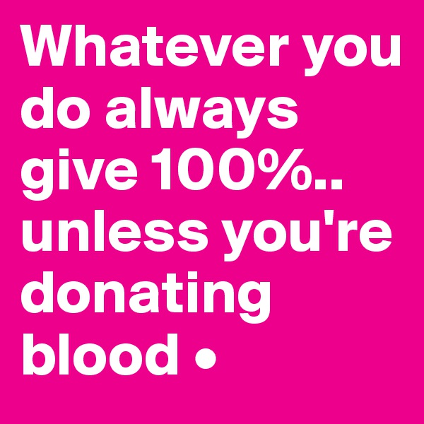 Whatever you do always give 100%.. unless you're donating blood •