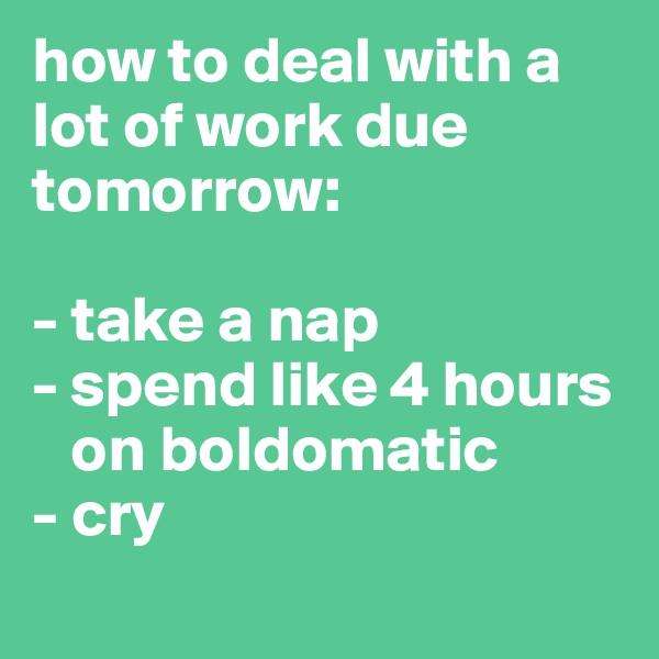 how to deal with a lot of work due tomorrow:   - take a nap - spend like 4 hours      on boldomatic - cry