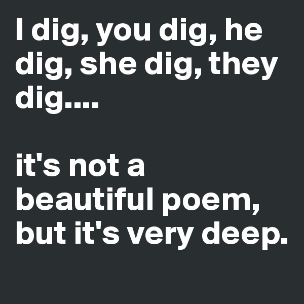 I dig, you dig, he dig, she dig, they dig....  it's not a beautiful poem, but it's very deep.