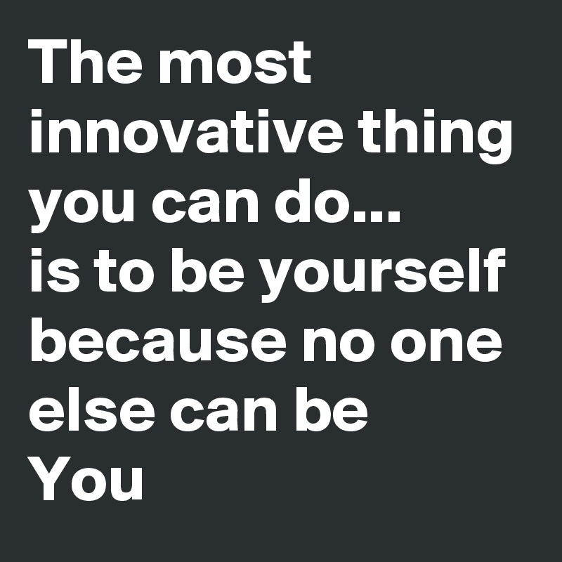 The most innovative thing you can do...  is to be yourself because no one else can be You