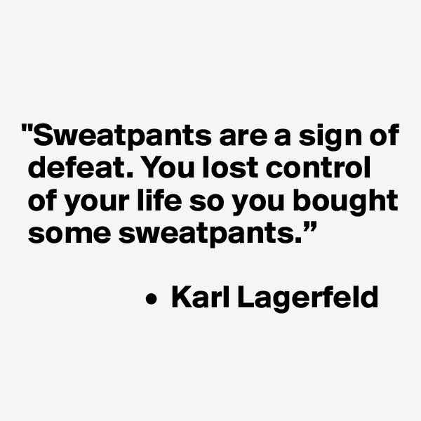 """Sweatpants are a sign of   defeat. You lost control   of your life so you bought   some sweatpants.""                     •  Karl Lagerfeld"