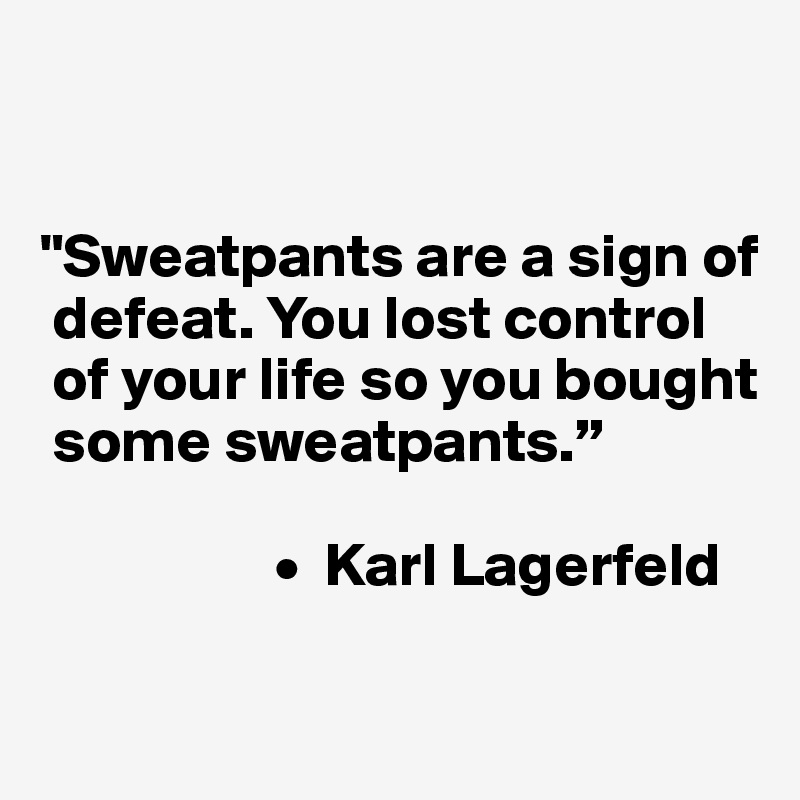 """""""Sweatpants are a sign of   defeat. You lost control   of your life so you bought   some sweatpants.""""                     •  Karl Lagerfeld"""