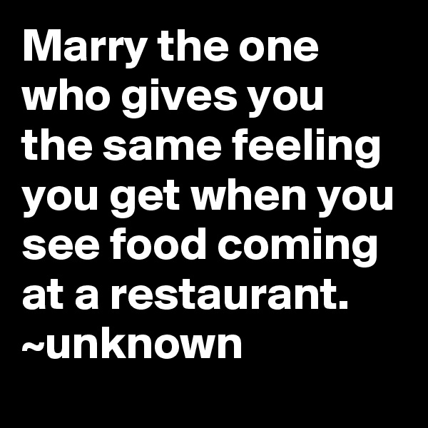 Marry the one who gives you the same feeling you get when you see food coming at a restaurant. ~unknown