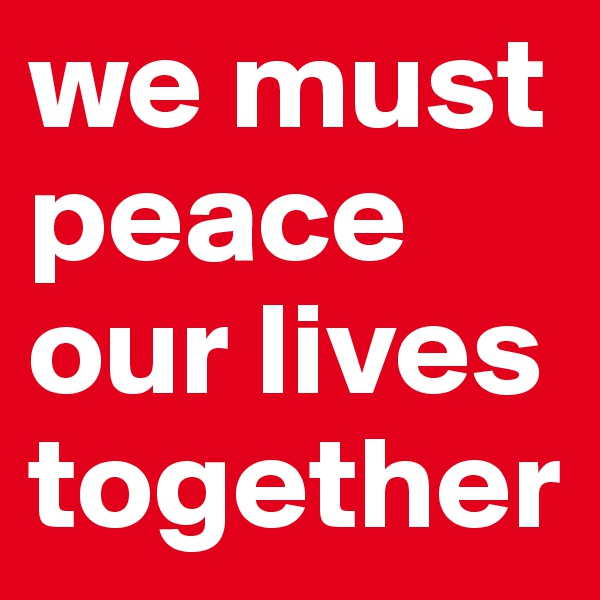 we must peace our lives together